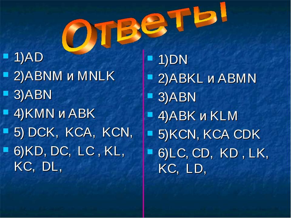 1)AD 2)ABNM и MNLK 3)ABN 4)KMN и ABK 5) DCK, KCA, KCN, 6)KD, DC, LC , KL, KC,...