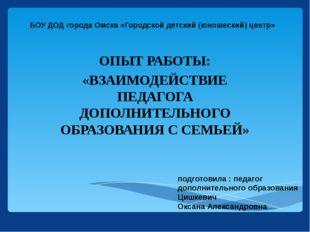 БОУ ДОД города Омска «Городской детский (юношеский) центр» ОПЫТ РАБОТЫ: «ВЗАИ