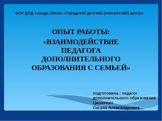 БОУ ДОД города Омска «Городской детский (юношеский) центр» ОПЫТ РАБОТЫ: «ВЗАИ...