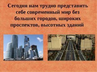 Сегодня нам трудно представить себе современный мир без больших городов, широ