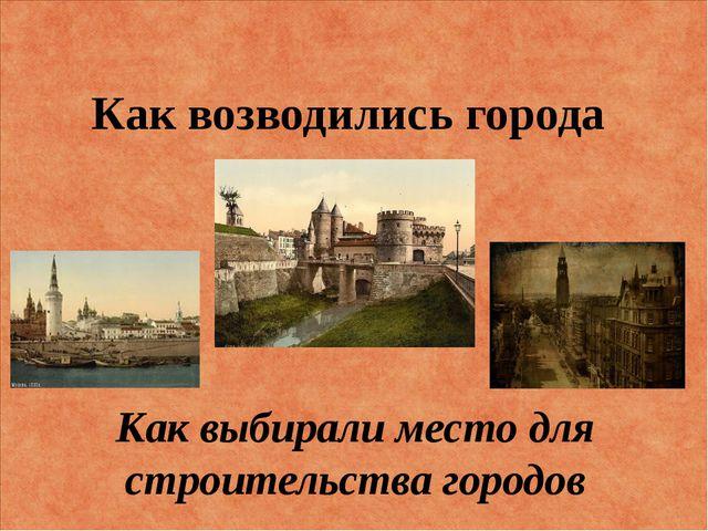 Как возводились города Как выбирали место для строительства городов