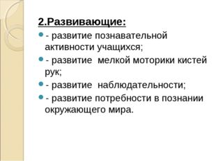 2.Развивающие: - развитие познавательной активности учащихся; - развитие мел