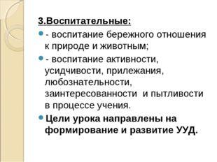 3.Воспитательные: - воспитание бережного отношения к природе и животным; - в