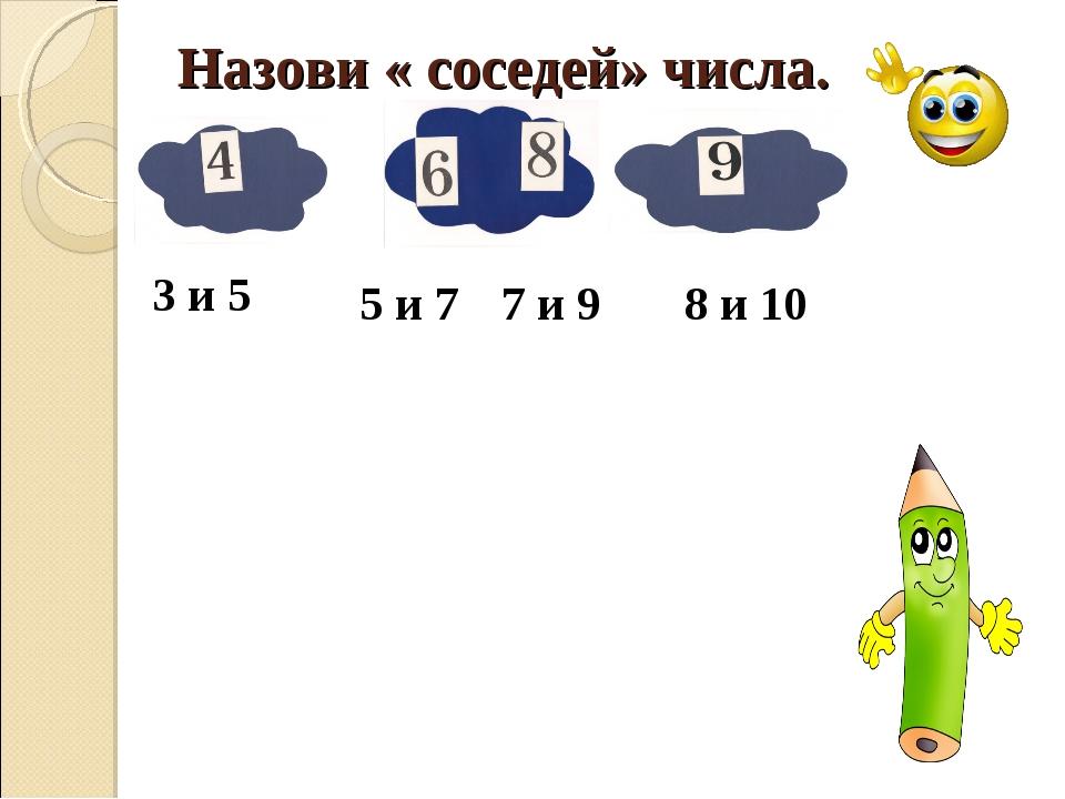 Назови « соседей» числа. 5 и 7 7 и 9 8 и 10 3 и 5