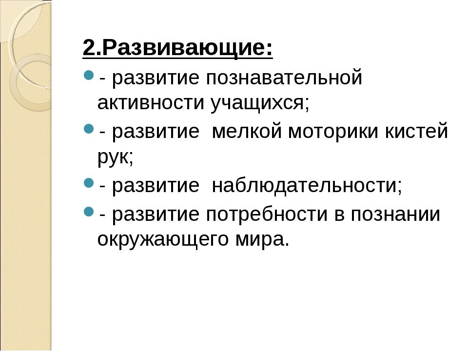2.Развивающие: - развитие познавательной активности учащихся; - развитие мел...