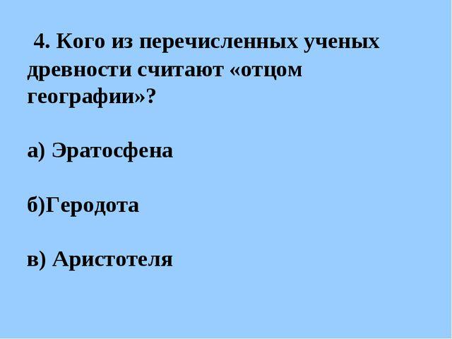 4. Кого из перечисленных ученых древности считают «отцом географии»? а) Эрат...