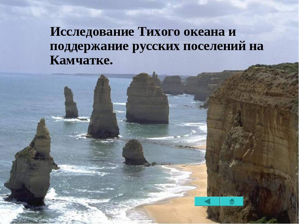 Исследование Тихого океана и поддержание русских поселений на Камчатке.
