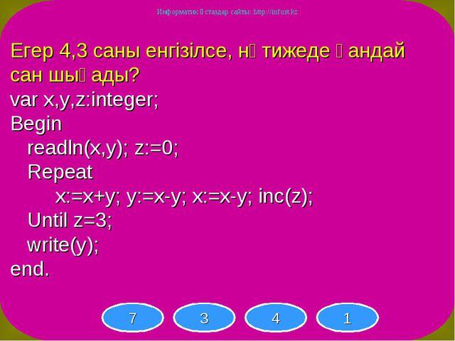 Егер 4,3 саны енгізілсе, нәтижеде қандай сан шығады? var x,y,z:integer; Begin...