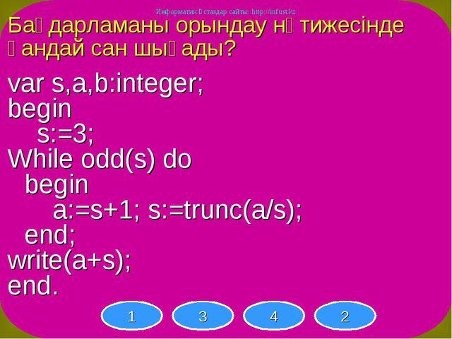 Бағдарламаны орындау нәтижесінде қандай сан шығады? var s,a,b:integer; begin...