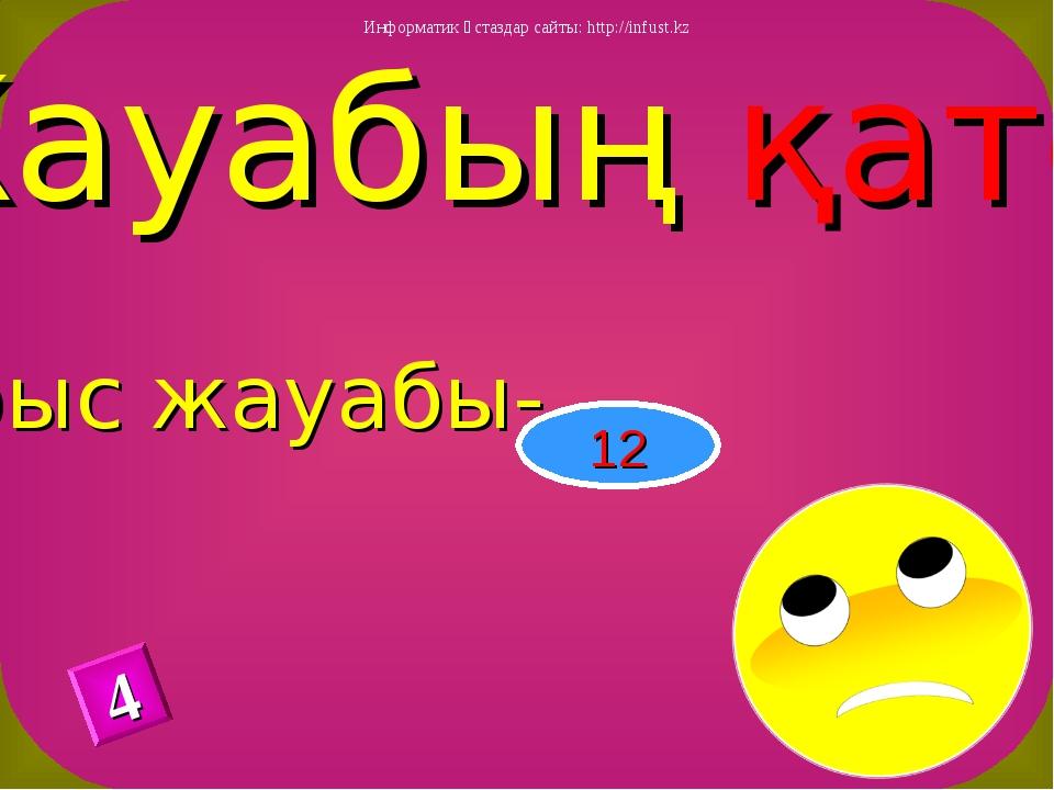 Жауабың қате Дұрыс жауабы- 12 4 Информатик ұстаздар сайты: http://infust.kz