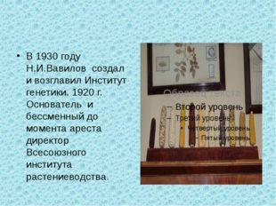 В 1930 году Н.И.Вавилов создал и возглавил Институт генетики. 1920 г. Основа