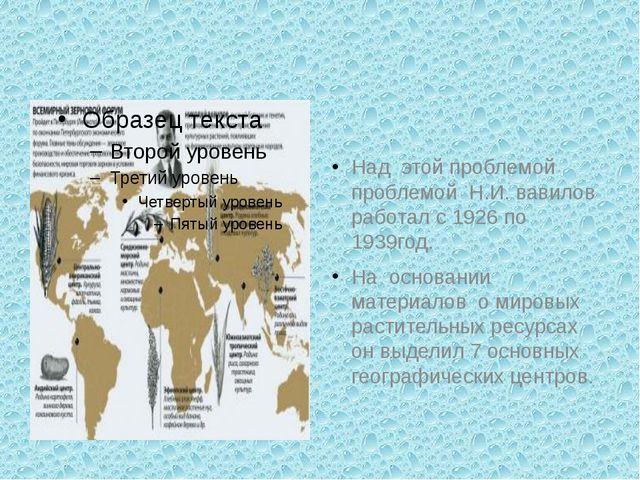 Над этой проблемой проблемой Н.И. вавилов работал с 1926 по 1939год. На осно...
