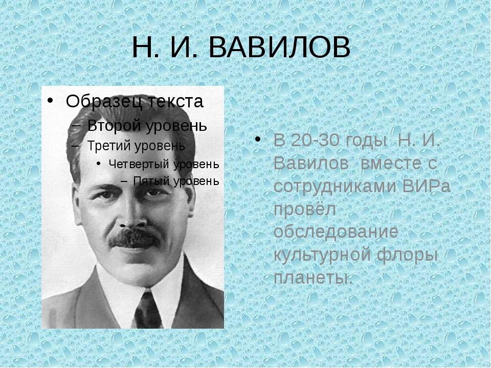 Н. И. ВАВИЛОВ В 20-30 годы Н. И. Вавилов вместе с сотрудниками ВИРа провёл об...