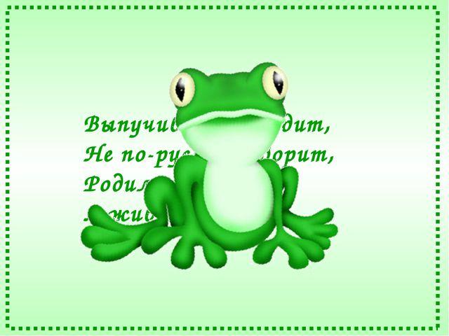 Выпучив глаза сидит, Не по-русски говорит, Родилась в воде, А живёт на земле.
