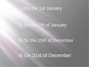 1) On the 1st January 2) On the 7th of January 3) On the 25th of December 4)