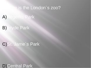 Where is the London`s zoo? Regents Park Hyde Park St. Jame`s Park Central Park