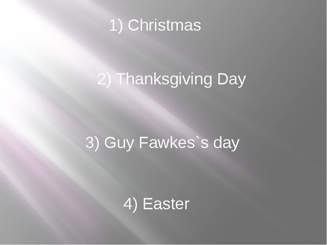 1) Christmas 2) Thanksgiving Day 3) Guy Fawkes`s day 4) Easter
