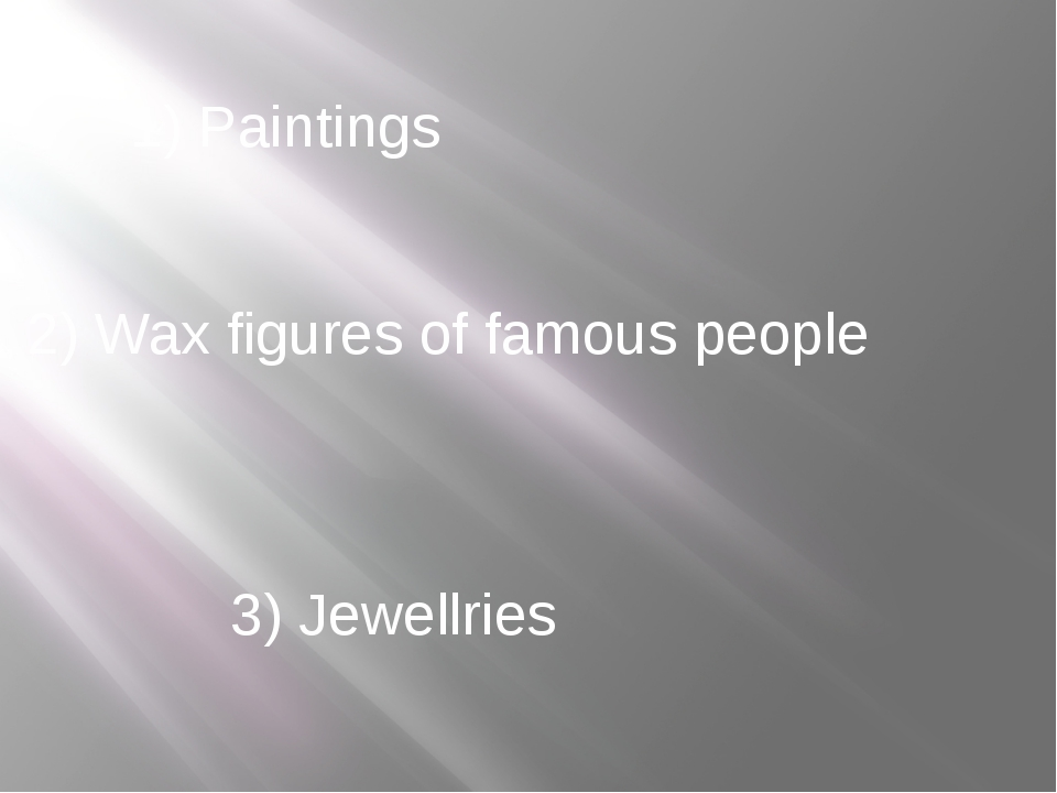 1) Paintings 2) Wax figures of famous people 3) Jewellries