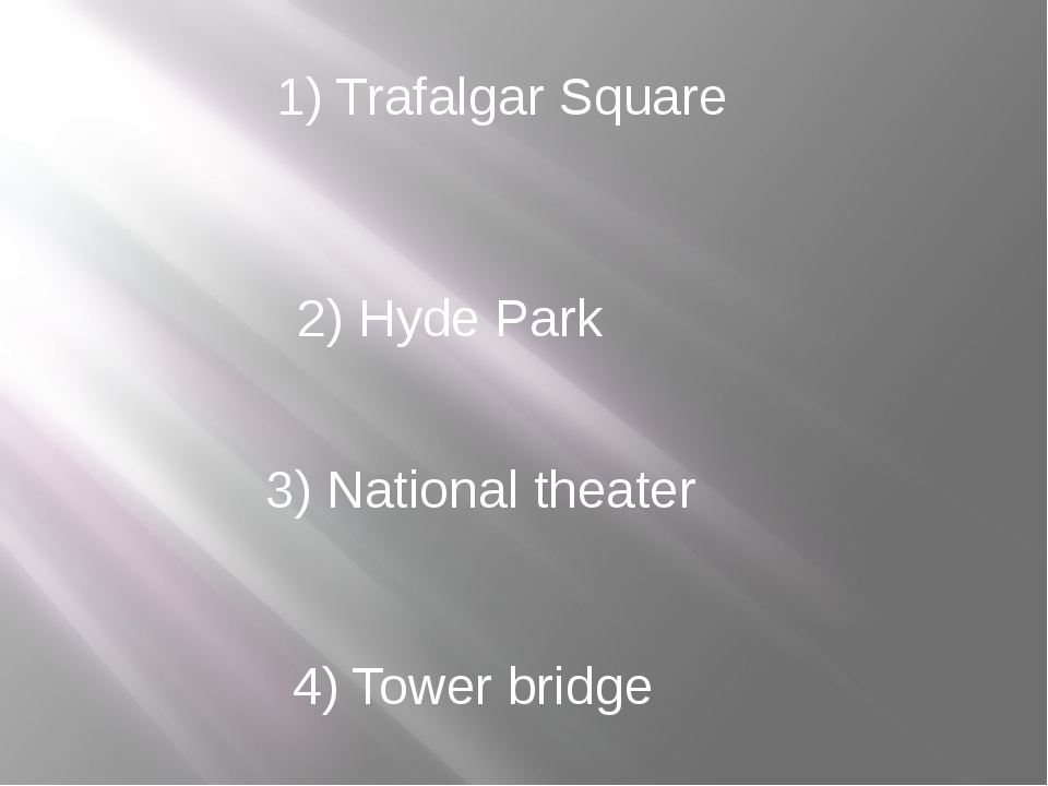 1) Trafalgar Square 2) Hyde Park 3) National theater 4) Tower bridge