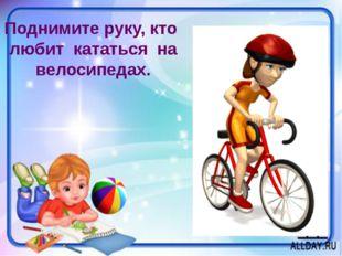 Поднимите руку, кто любит кататься на велосипедах.