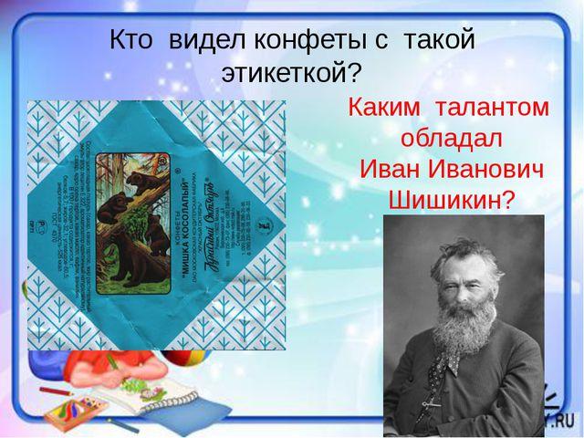 Кто видел конфеты с такой этикеткой? Каким талантом обладал Иван Иванович Шиш...