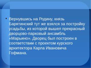 Вернувшись на Родину, князь Барятинский тут же взялся за постройку усадьбы,