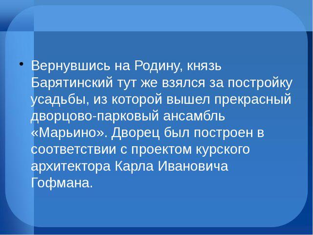 Вернувшись на Родину, князь Барятинский тут же взялся за постройку усадьбы,...