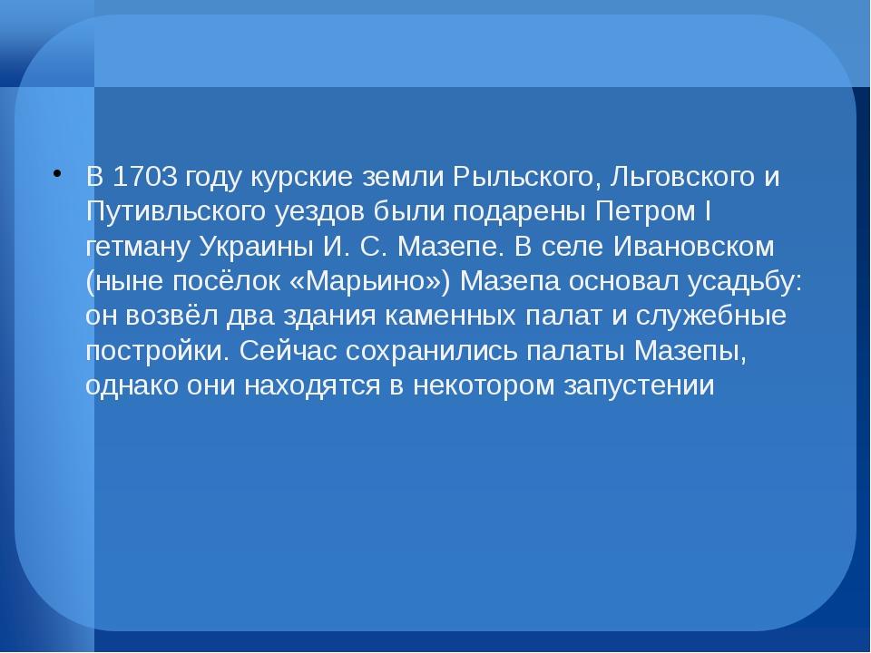 В 1703 году курские земли Рыльского, Льговского и Путивльского уездов были п...