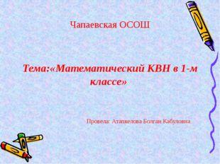 Чапаевская ОСОШ Тема:«Математический КВН в 1-м классе» Провела: Атапкелова Б