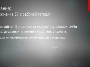 Задание: упражнение 50 в рабочей тетради Прочитайте. Продолжите склонение дан