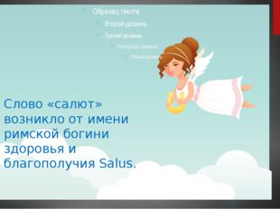 Слово «салют» возникло от имени римской богини здоровья и благополучия Salus.