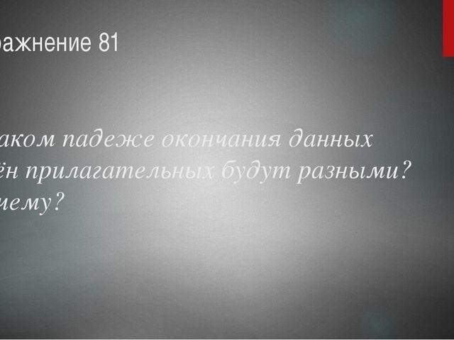 упражнение 81 В каком падеже окончания данных имён прилагательных будут разн...