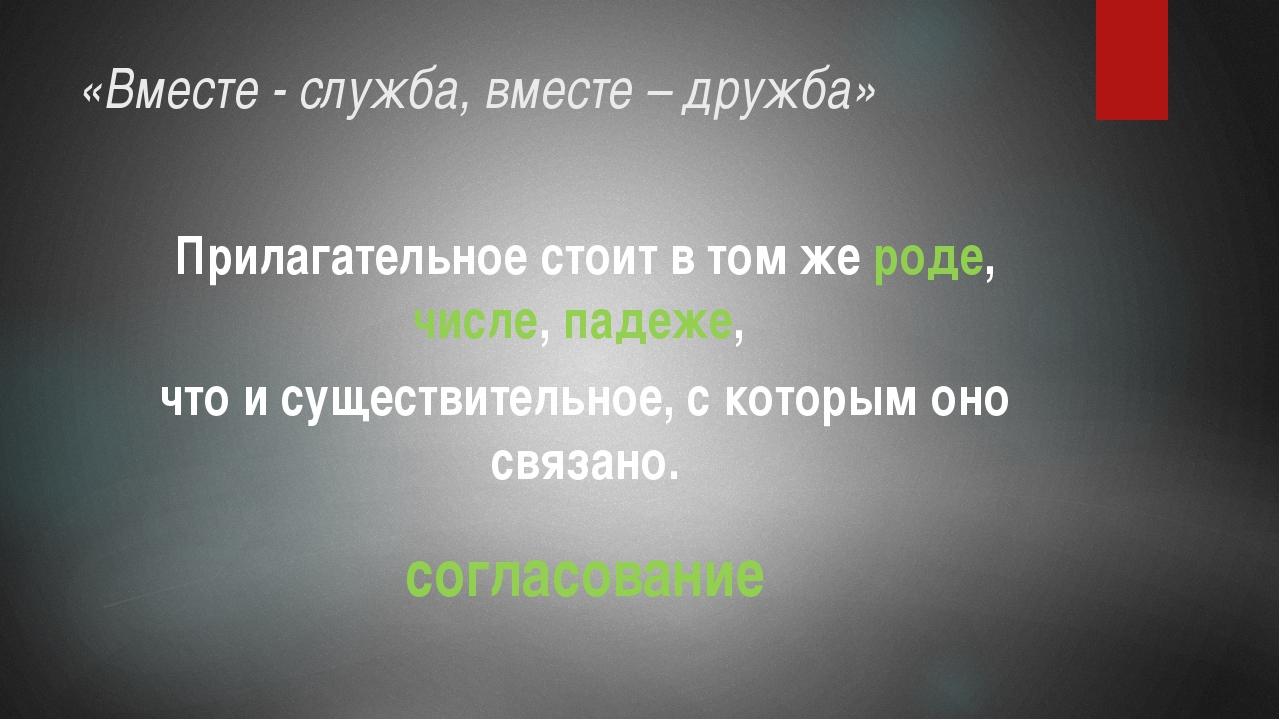 «Вместе - служба, вместе – дружба» Прилагательное стоит в том же роде, числе,...