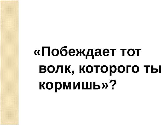 «Побеждает тот волк, которого ты кормишь»?