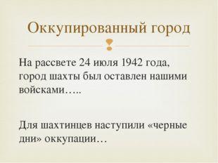 Оккупированный город На рассвете 24 июля 1942 года, город шахты был оставлен