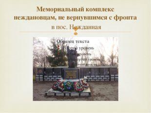 Мемориальный комплекс неждановцам, не вернувшимся с фронта  в пос. Нежданная