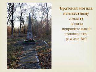Братская могила неизвестному солдату  вблизи исправительной колонии стр. режи