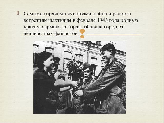 Самыми горячими чувствами любви и радости встретили шахтинцы в феврале 1943 г...