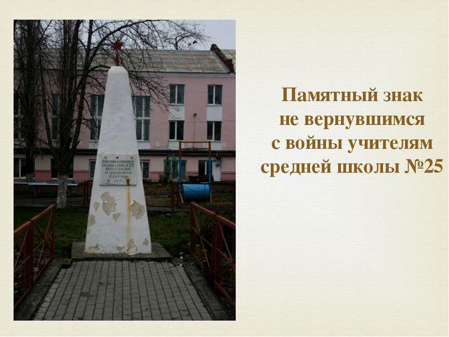 Памятный знак  не вернувшимся  с войны учителям средней школы №25