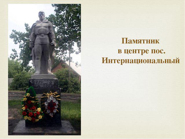 Памятник  в центре пос. Интернациональный