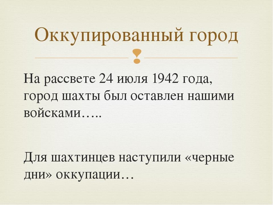 Оккупированный город На рассвете 24 июля 1942 года, город шахты был оставлен...