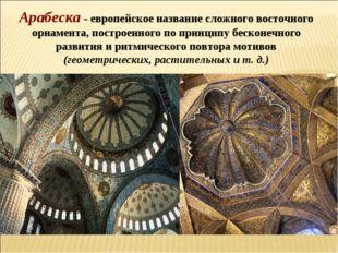 Арабеска - европейское название сложного восточного орнамента, построенного п