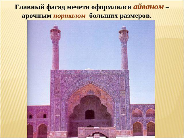 Главный фасад мечети оформлялся айваном – арочным порталом больших размеров.