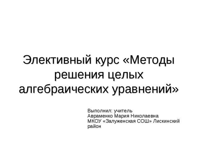 Элективный курс «Методы решения целых алгебраических уравнений» Выполнил: учи...