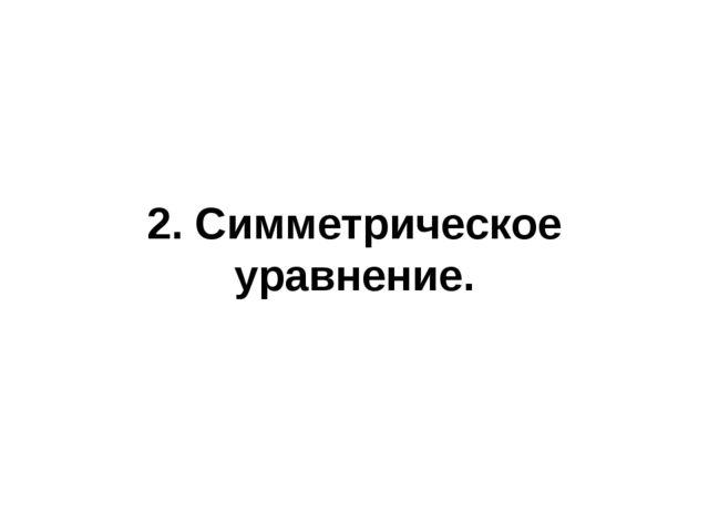 2. Симметрическое уравнение.
