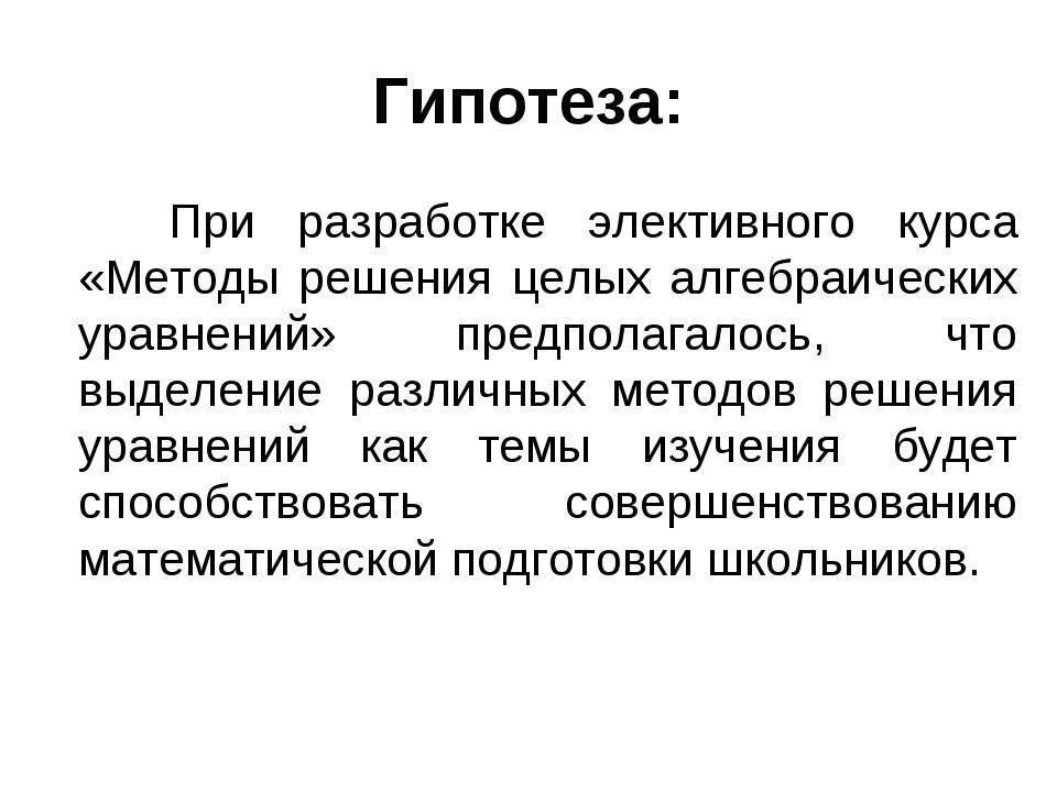 Гипотеза: При разработке элективного курса «Методы решения целых алгебраическ...