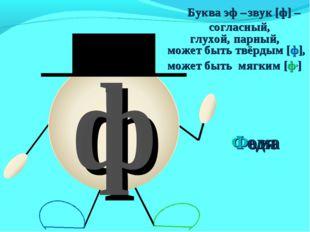 может быть твёрдым [ф], может быть мягким [ф,] Федя ф Буква эф – звук [ф] – с