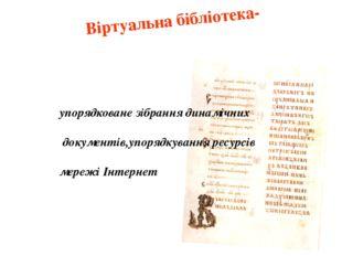 Віртуальна бібліотека- упорядковане зібрання динамічних документів,упорядкува