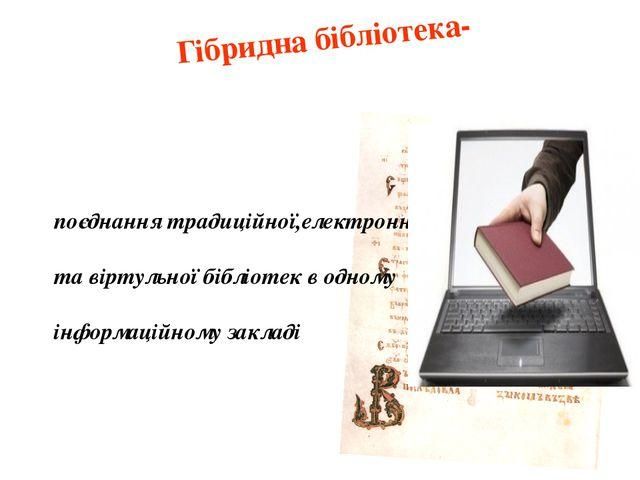 Гібридна бібліотека- поєднання традиційної,електронної та віртульної бібліоте...