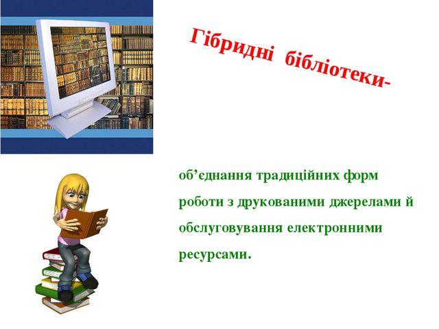 Гібридні бібліотеки- об'єднання традиційних форм роботи з друкованими джерела...